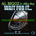 AL BIGGZ-WAIT 4 IT!**feat ALLEYBOY main