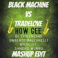 Black Machine Vs Tradelove - How Gee (Dj Vincenzino & Umberto Balzanelli & Michelle & Sandro Murru Mashup Edit)