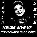 PAULA SETE -  NEVER GIVE UP ( EXXTENDED BASS EDIT)