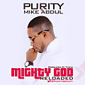 Mighty God (Reloaded)  - Purity Ft. Mike Abdul